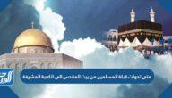 متى تحولت قبلة المسلمين من بيت المقدس الى الكعبة المشرفة