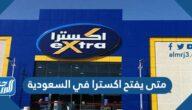 متى يفتح اكسترا في السعودية