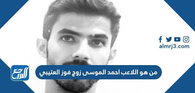 من هو اللاعب احمد الموسى زوج فوز العتيبي