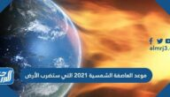 موعد العاصفة الشمسية 2021 التي ستضرب الأرض
