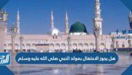 هل يجوز الاحتفال بمولد النبي صلى الله عليه وسلم