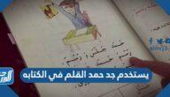 يستخدم جد حمد القلم في الكتابه